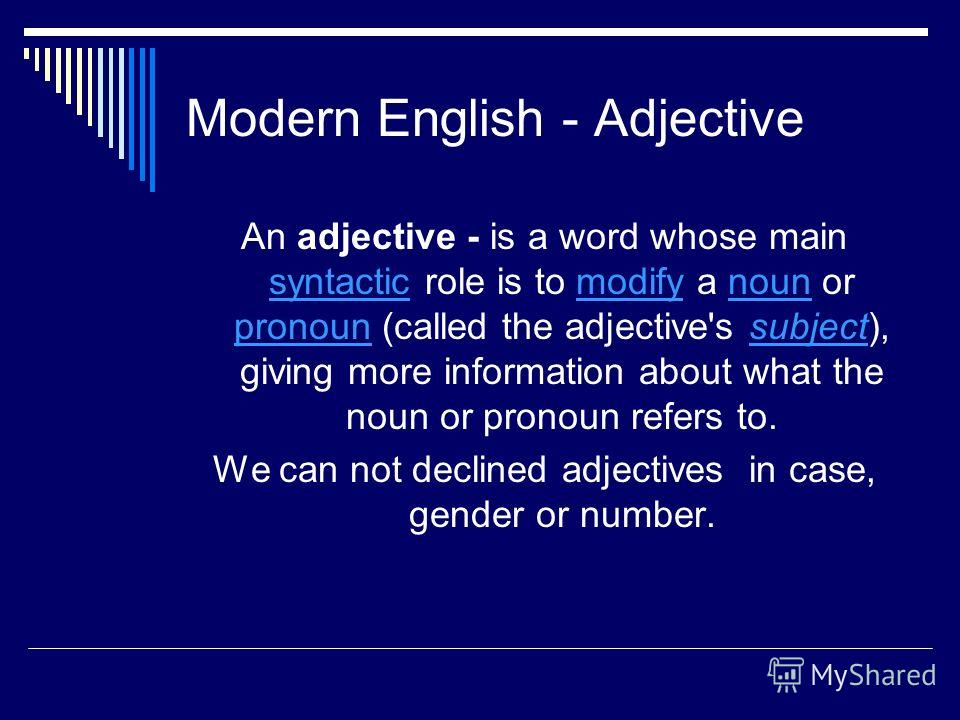 Modern English - Adjective An adjective - is a word whose main syntactic role is to modify a noun or pronoun (called the adjective's subject), giving more information about what the noun or pronoun refers to. syntacticmodifynoun pronounsubject We can