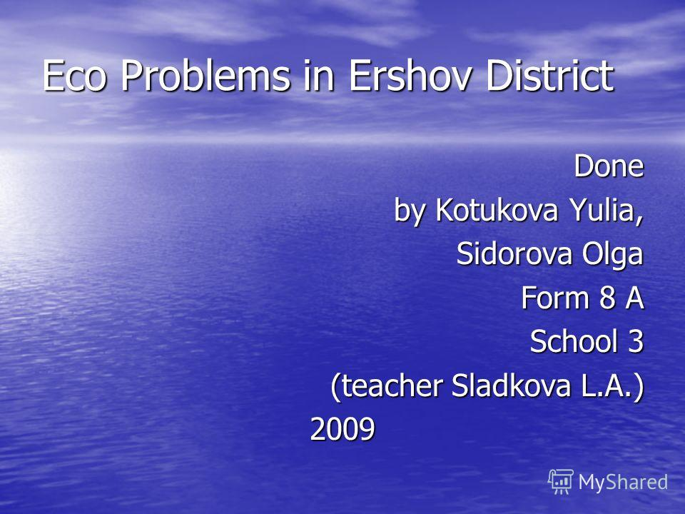 Eco Problems in Ershov District Done by Kotukova Yulia, Sidorova Olga Form 8 A School 3 (teacher Sladkova L.A.) 2009