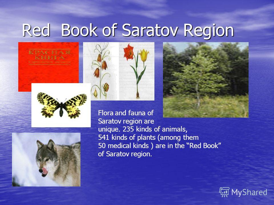 Red Book of Saratov Region Red Book of Saratov Region Flora and fauna of Saratov region are unique. 235 kinds of animals, 541 kinds of plants (among them 50 medical kinds ) are in the Red Book of Saratov region.
