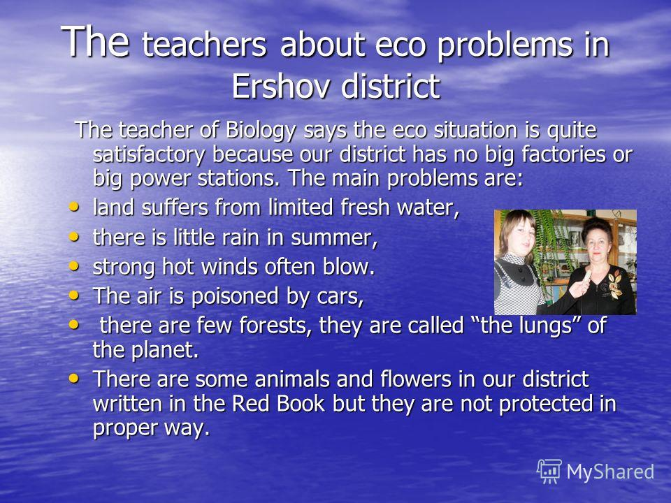 The teachers about eco problems in Ershov district The teacher of Biology says the eco situation is quite satisfactory because our district has no big factories or big power stations. The main problems are: The teacher of Biology says the eco situati