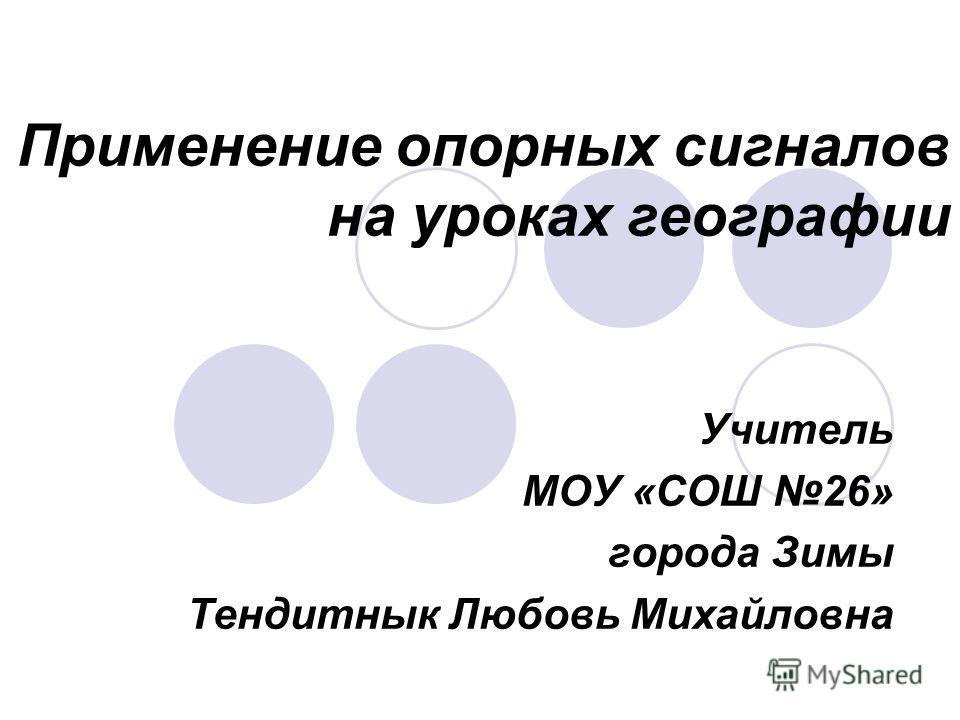 Применение опорных сигналов на уроках географии Учитель МОУ «СОШ 26» города Зимы Тендитнык Любовь Михайловна