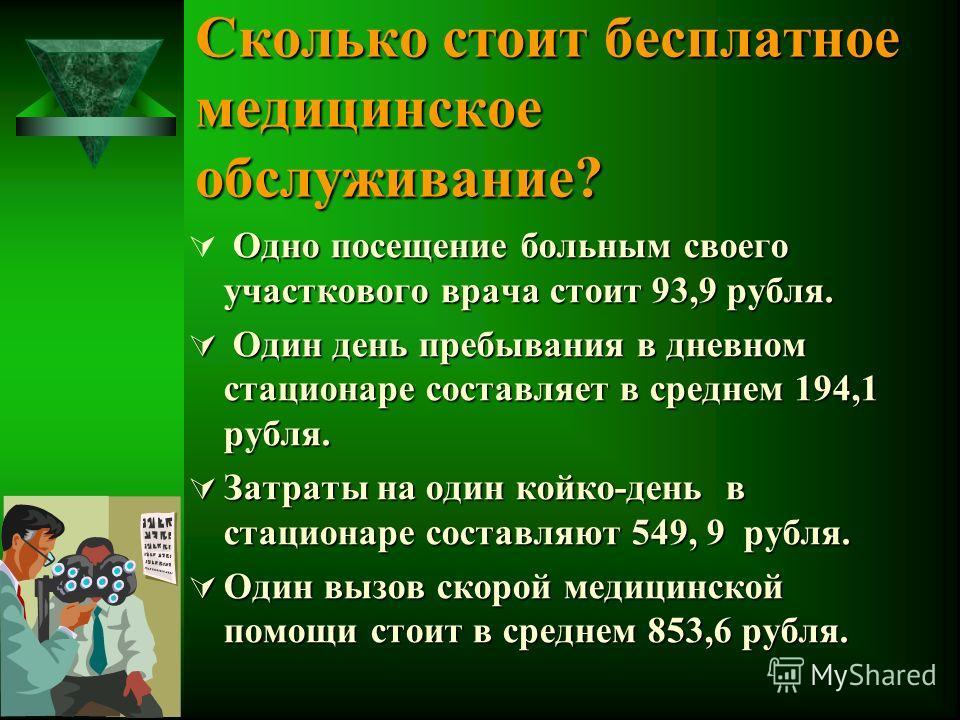 Сколько стоит бесплатное медицинское обслуживание? Одно посещение больным своего участкового врача стоит 93,9 рубля. Один день пребывания в дневном стационаре составляет в среднем 194,1 рубля. Один день пребывания в дневном стационаре составляет в ср