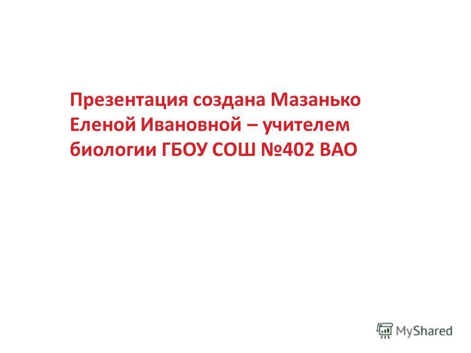 Презентация создана Мазанько Еленой Ивановной – учителем биологии ГБОУ СОШ 402 ВАО