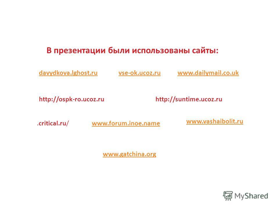 В презентации были использованы сайты: vse-ok.ucoz.rudavydkova.lghost.ruwww.dailymail.co.uk http://ospk-ro.ucoz.ruhttp://suntime.ucoz.ru www.forum.inoe.name www.vashaibolit.ru.critical.ru/ www.gatchina.org
