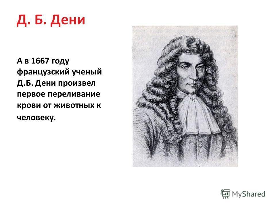 Д. Б. Дени А в 1667 году французский ученый Д.Б. Дени произвел первое переливание крови от животных к человеку.