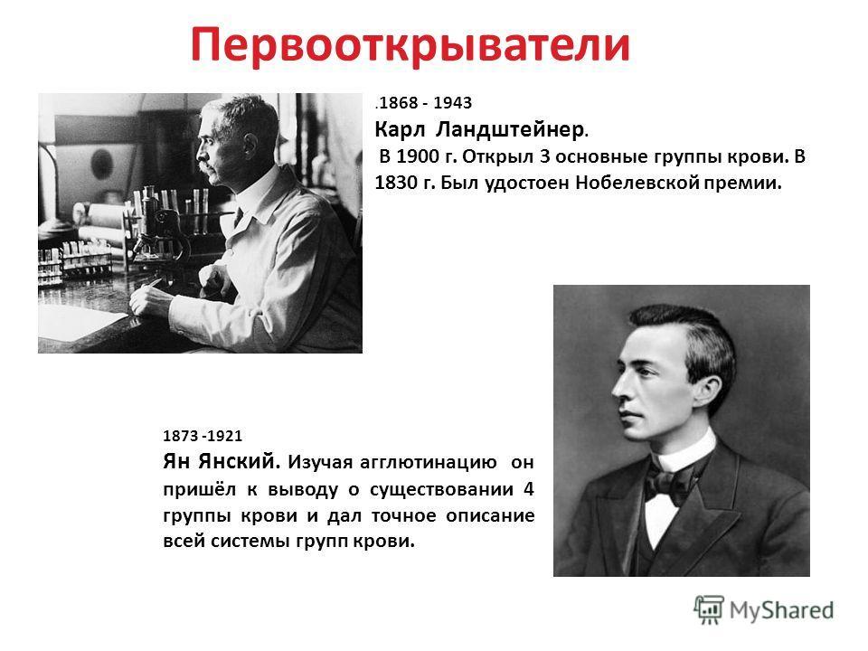 Первооткрыватели 1873 -1921 Ян Янский. Изучая агглютинацию он пришёл к выводу о существовании 4 группы крови и дал точное описание всей системы групп крови..1868 - 1943 Карл Ландштейнер. В 1900 г. Открыл 3 основные группы крови. В 1830 г. Был удостое