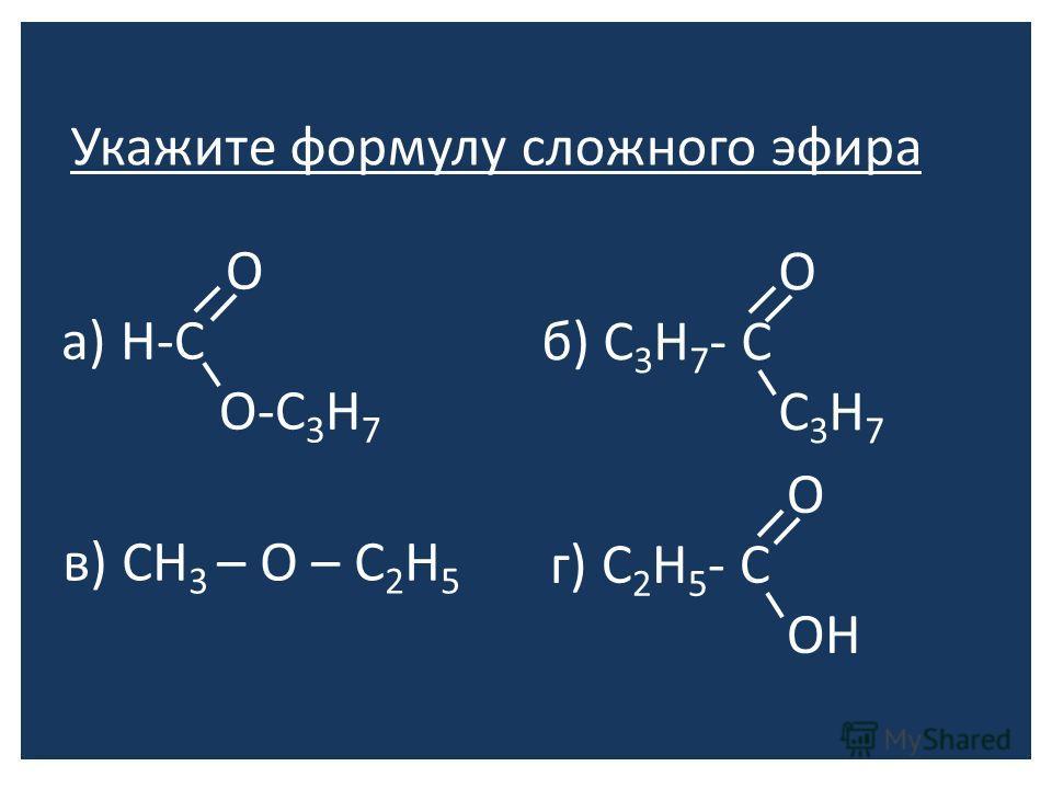 Укажите формулу сложного эфира О а) Н-С О-С 3 Н 7 О б) С 3 Н 7 - С С 3 Н 7 в) СН 3 – О – С 2 Н 5 О г) С 2 Н 5 - С ОН