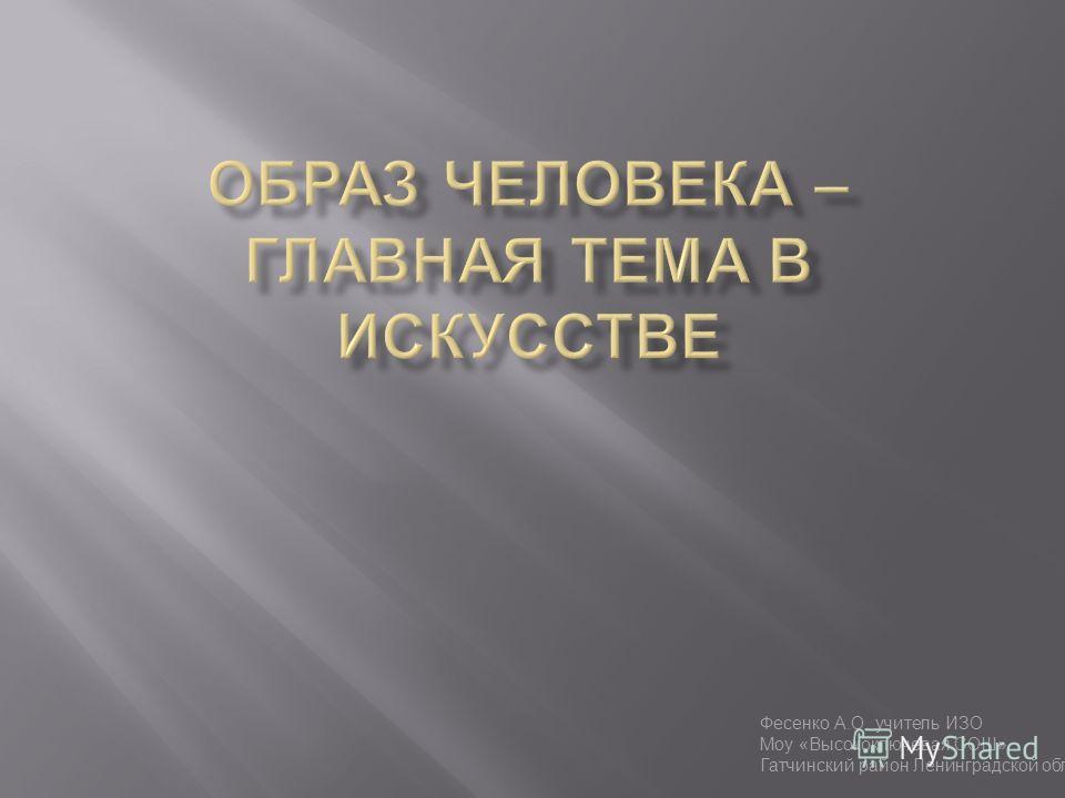 Фесенко А.О. учитель ИЗО Моу «Высокоключевая СОШ» Гатчинский район Ленинградской области