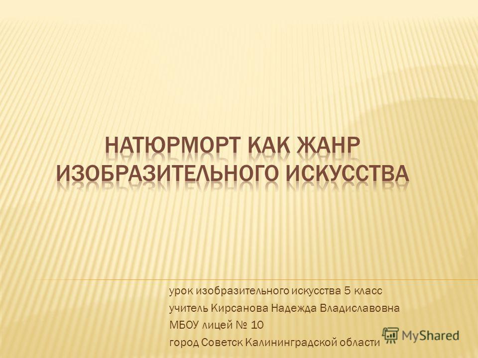 урок изобразительного искусства 5 класс учитель Кирсанова Надежда Владиславовна МБОУ лицей 10 город Советск Калининградской области