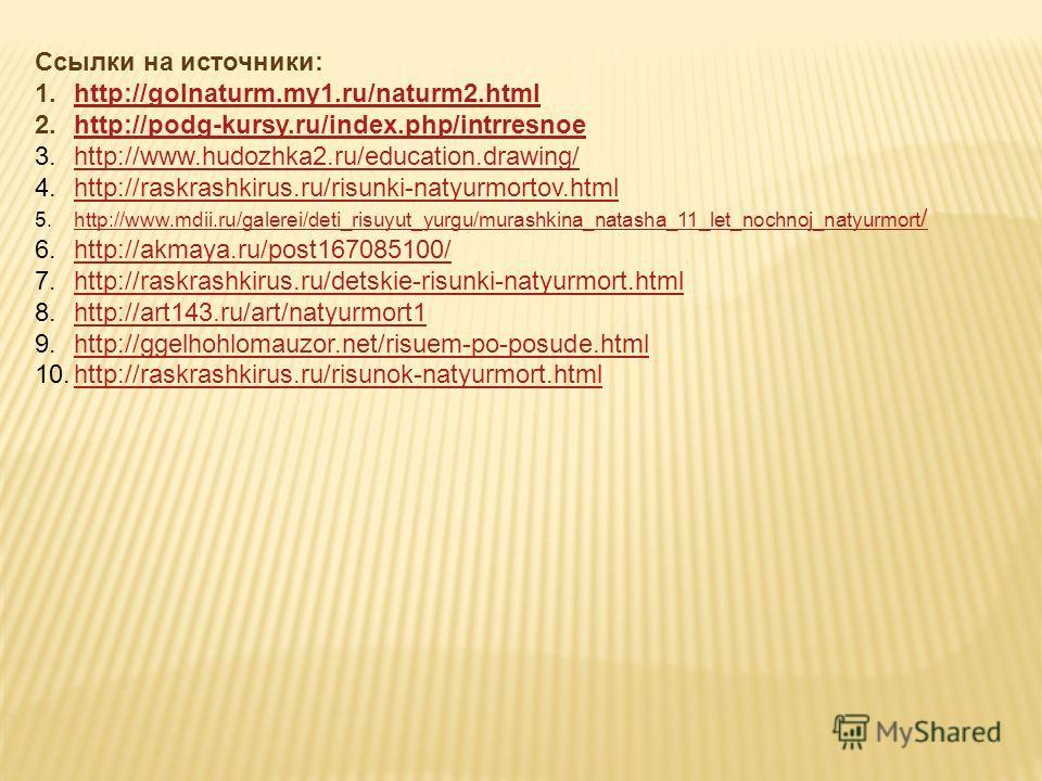 Ссылки на источники: 1.http://golnaturm.my1.ru/naturm2.htmlhttp://golnaturm.my1.ru/naturm2.html 2.http://podg-kursy.ru/index.php/intrresnoehttp://podg-kursy.ru/index.php/intrresnoe 3.http://www.hudozhka2.ru/education.drawing/http://www.hudozhka2.ru/e