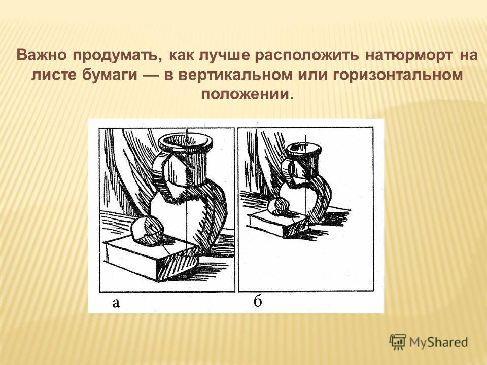Важно продумать, как лучше расположить натюрморт на листе бумаги в вертикальном или горизонтальном положении.