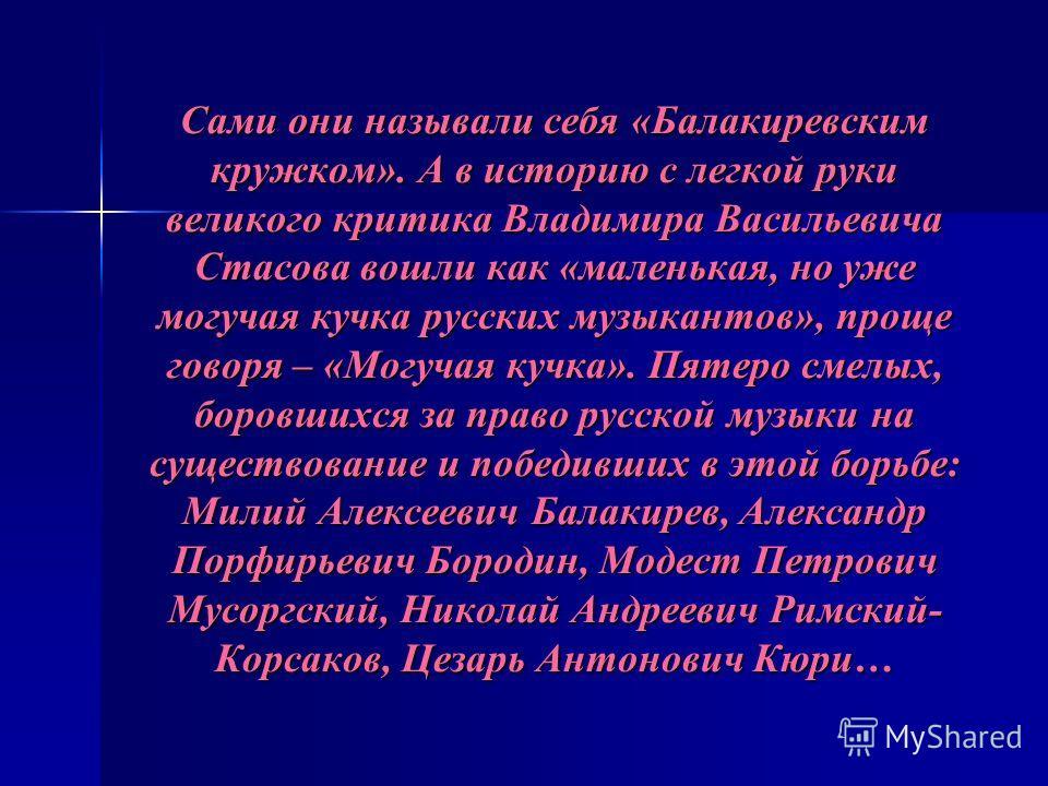 Сами они называли себя «Балакиревским кружком». А в историю с легкой руки великого критика Владимира Васильевича Стасова вошли как «маленькая, но уже могучая кучка русских музыкантов», проще говоря – «Могучая кучка». Пятеро смелых, боровшихся за прав