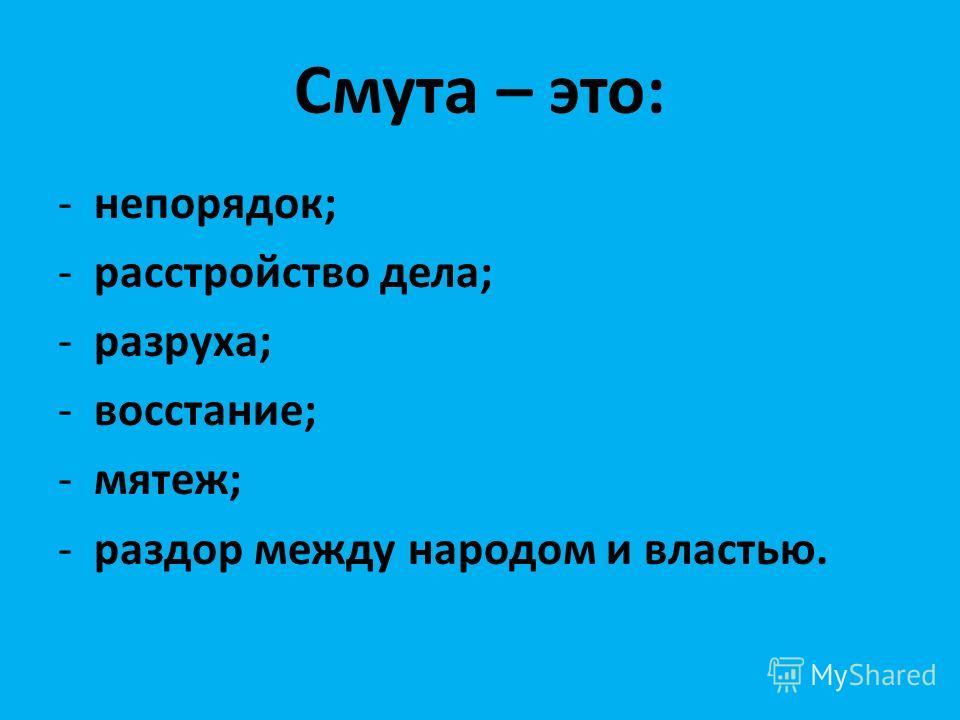 Смута – это: -непорядок; -расстройство дела; -разруха; -восстание; -мятеж; -раздор между народом и властью.