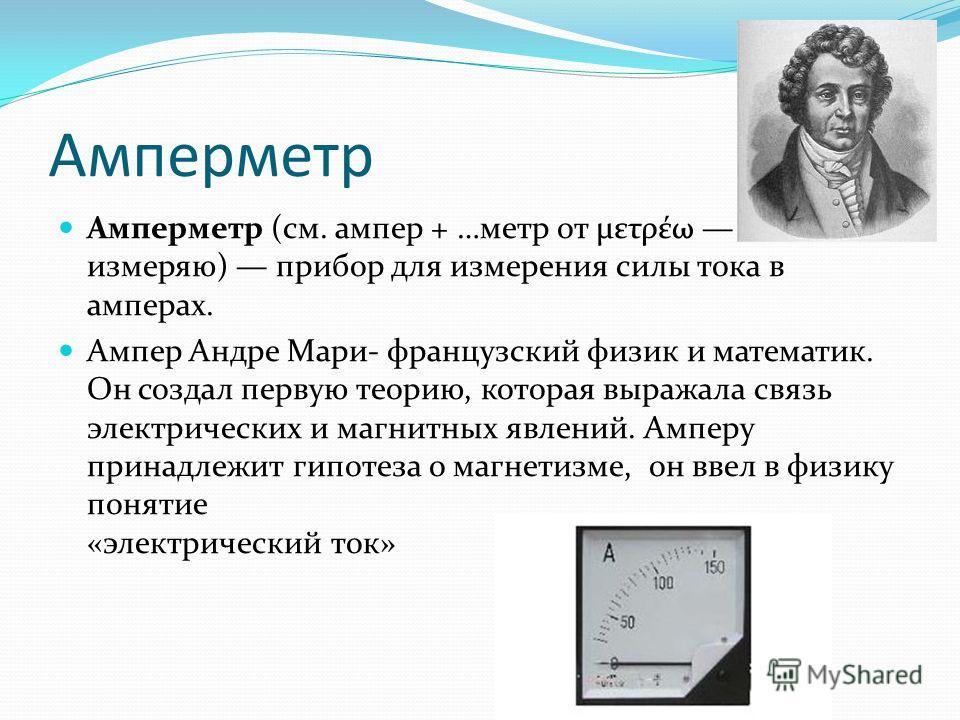 Амперметр Амперметр (см. ампер + …метр от μετρέω измеряю) прибор для измерения силы тока в амперах. Ампер Андре Мари- французский физик и математик. Он создал первую теорию, которая выражала связь электрических и магнитных явлений. Амперу принадлежит
