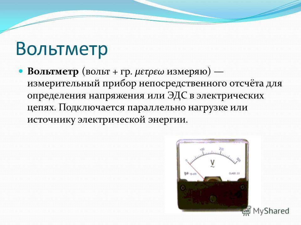 Вольтметр Вольтметр (вольт + гр. μετρεω измеряю) измерительный прибор непосредственного отсчёта для определения напряжения или ЭДС в электрических цепях. Подключается параллельно нагрузке или источнику электрической энергии.