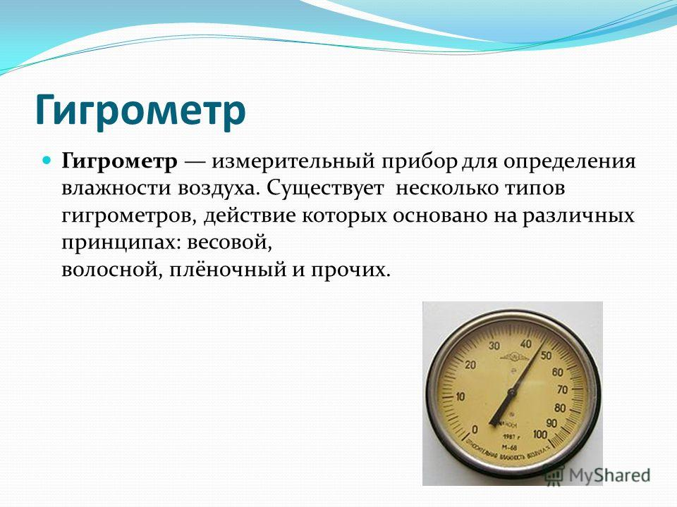 Гигрометр Гигрометр измерительный прибор для определения влажности воздуха. Существует несколько типов гигрометров, действие которых основано на различных принципах: весовой, волосной, плёночный и прочих.