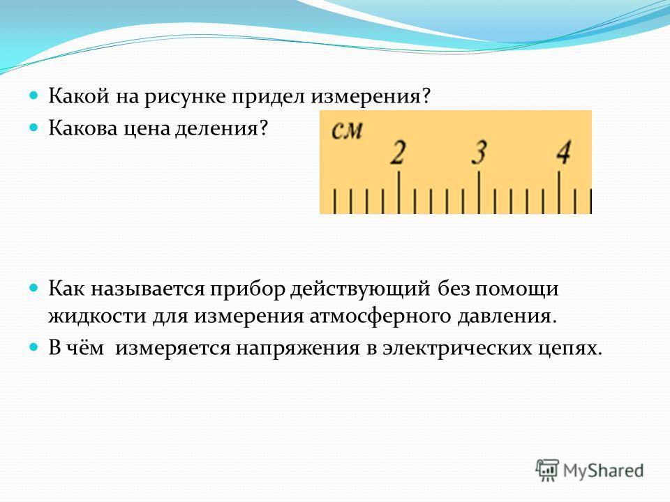 Какой на рисунке придел измерения? Какова цена деления? Как называется прибор действующий без помощи жидкости для измерения атмосферного давления. В чём измеряется напряжения в электрических цепях.