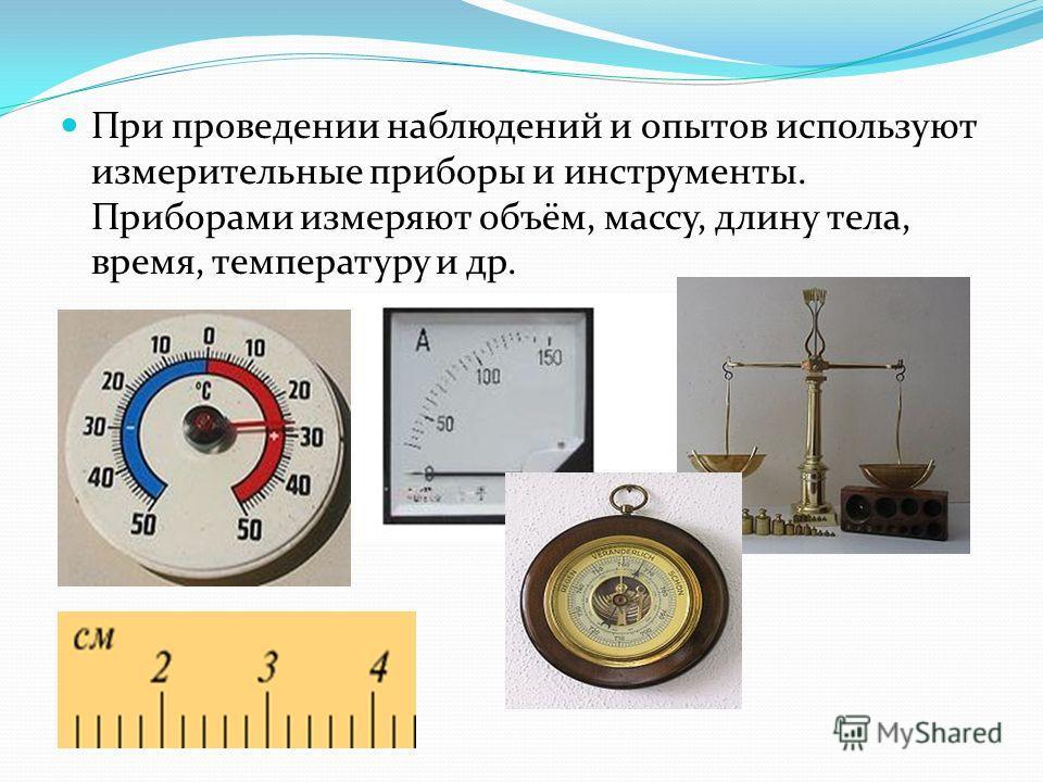 При проведении наблюдений и опытов используют измерительные приборы и инструменты. Приборами измеряют объём, массу, длину тела, время, температуру и др.