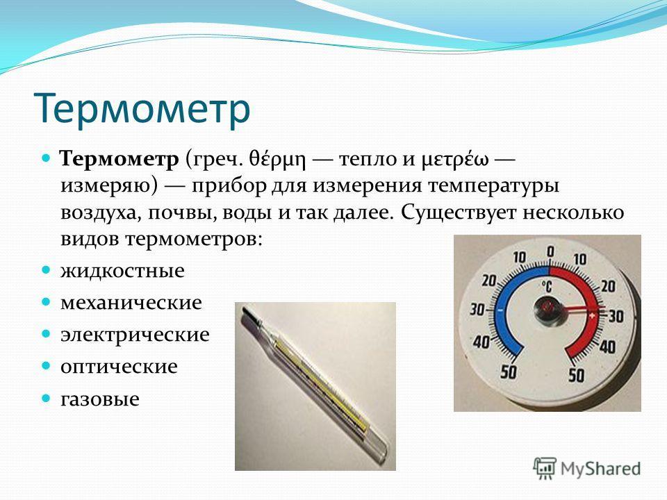 Термометр Термометр (греч. θέρμη тепло и μετρέω измеряю) прибор для измерения температуры воздуха, почвы, воды и так далее. Существует несколько видов термометров: жидкостные механические электрические оптические газовые