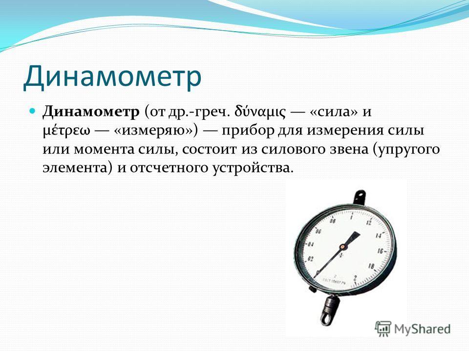Динамометр Динамометр (от др.-греч. δύναμις «сила» и μέτρεω «измеряю») прибор для измерения силы или момента силы, состоит из силового звена (упругого элемента) и отсчетного устройства.