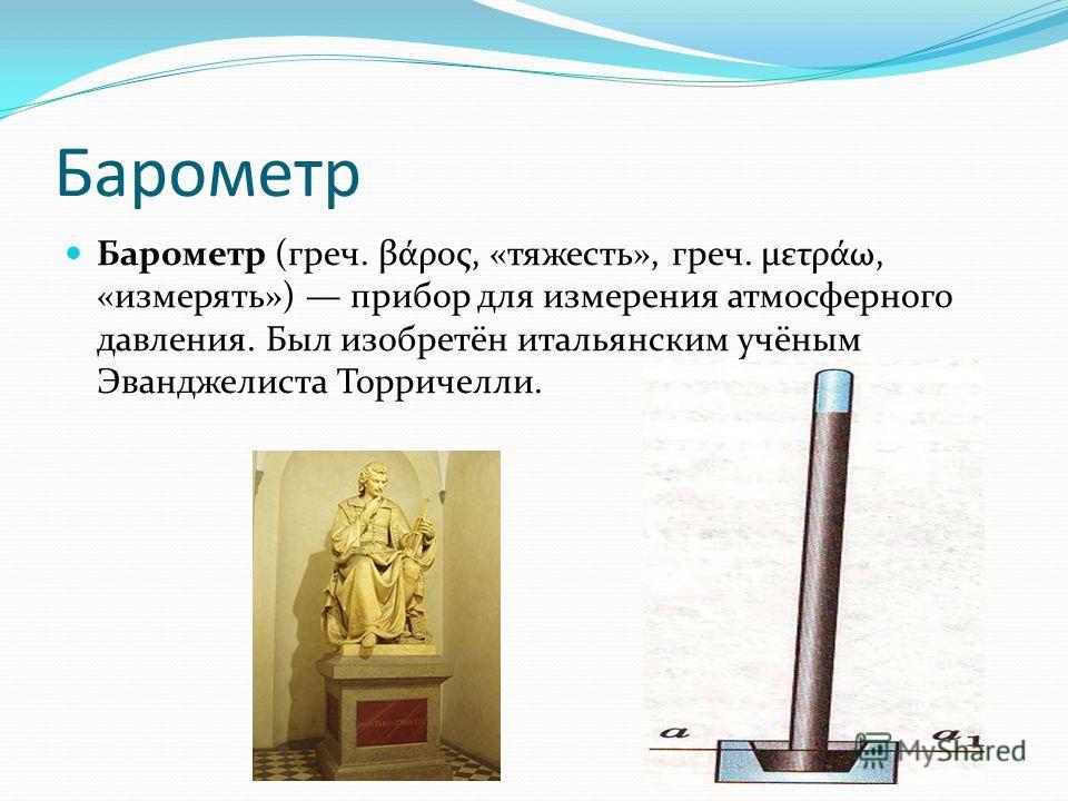 Барометр Барометр (греч. βάρος, «тяжесть», греч. μετράω, «измерять») прибор для измерения атмосферного давления. Был изобретён итальянским учёным Эванджелиста Торричелли.