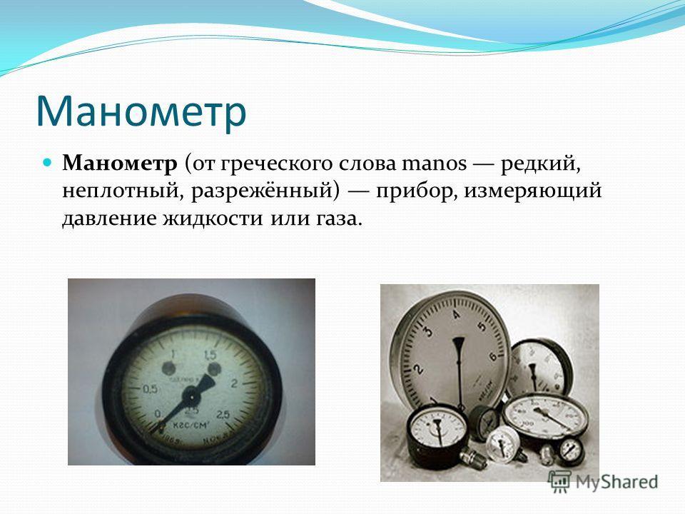 Манометр Манометр (от греческого слова manos редкий, неплотный, разрежённый) прибор, измеряющий давление жидкости или газа.
