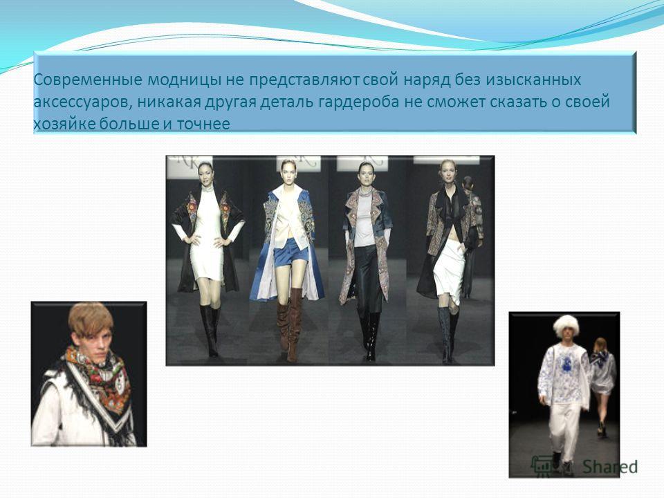 Современные модницы не представляют свой наряд без изысканных аксессуаров, никакая другая деталь гардероба не сможет сказать о своей хозяйке больше и точнее