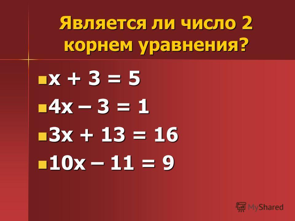 Является ли число 2 корнем уравнения? х + 3 = 5 х + 3 = 5 4х – 3 = 1 4х – 3 = 1 3х + 13 = 16 3х + 13 = 16 10х – 11 = 9 10х – 11 = 9
