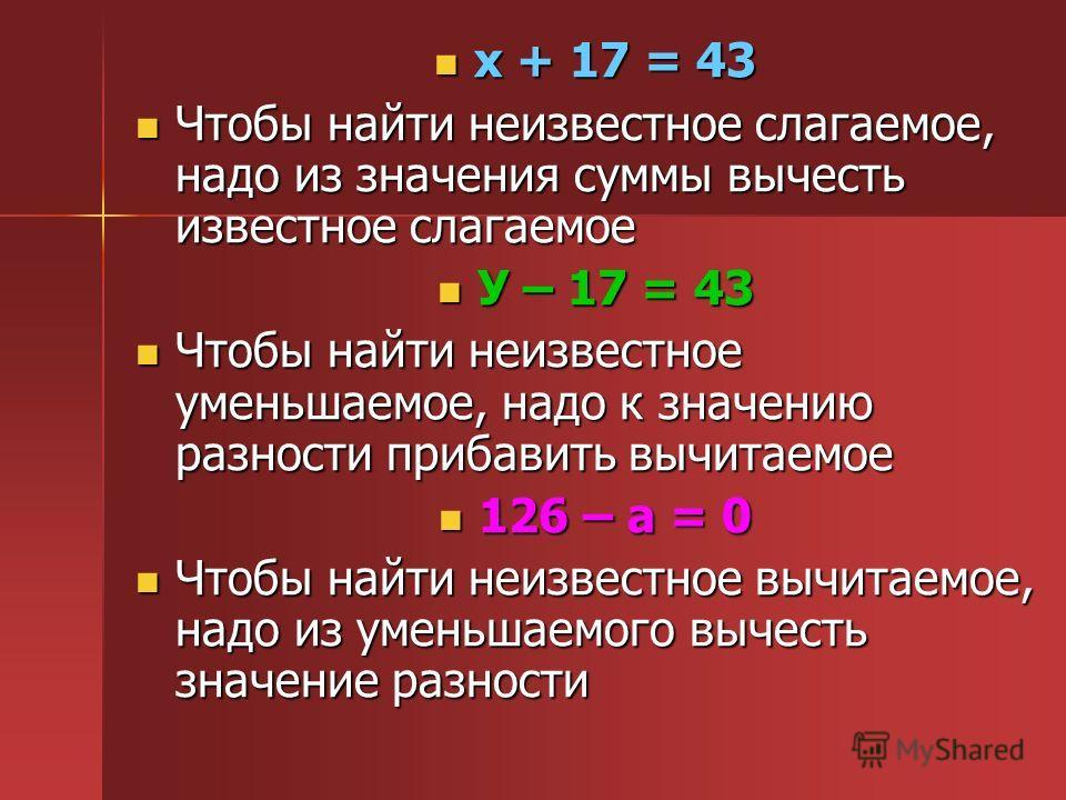 х + 17 = 43 х + 17 = 43 Чтобы найти неизвестное слагаемое, надо из значения суммы вычесть известное слагаемое Чтобы найти неизвестное слагаемое, надо из значения суммы вычесть известное слагаемое У – 17 = 43 У – 17 = 43 Чтобы найти неизвестное уменьш