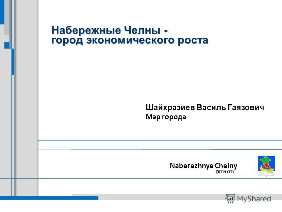 Набережные Челны - город экономического роста Naberezhnye Chelny O PEN CITY Шайхразиев Василь Гаязович Мэр города