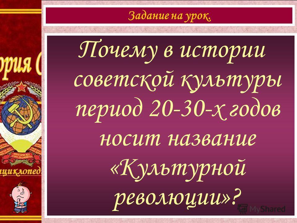 Почему в истории советской культуры период 20-30-х годов носит название «Культурной революции»? Задание на урок.