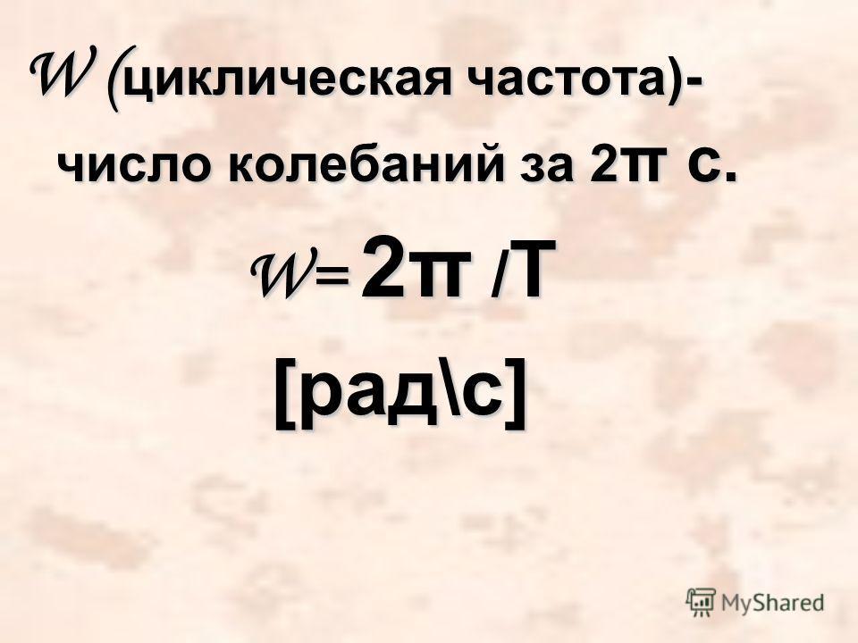 W ( циклическая частота)- число колебаний за 2 π c. W= 2π / Т [рад\с]