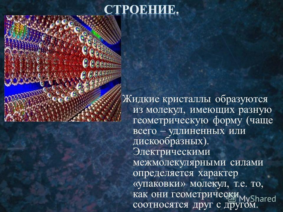 Жидкие кристаллы образуются из молекул, имеющих разную геометрическую форму (чаще всего – удлиненных или дискообразных). Электрическими межмолекулярными силами определяется характер «упаковки» молекул, т.е. то, как они геометрически соотносятся друг
