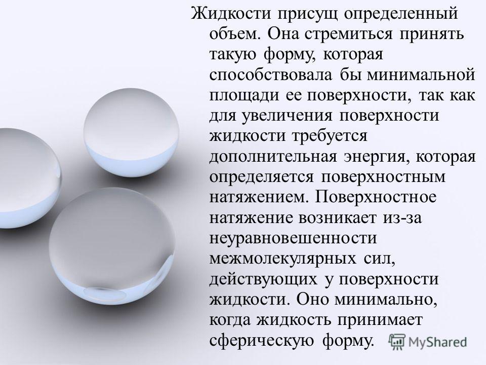 Жидкости присущ определенный объем. Она стремиться принять такую форму, которая способствовала бы минимальной площади ее поверхности, так как для увеличения поверхности жидкости требуется дополнительная энергия, которая определяется поверхностным нат