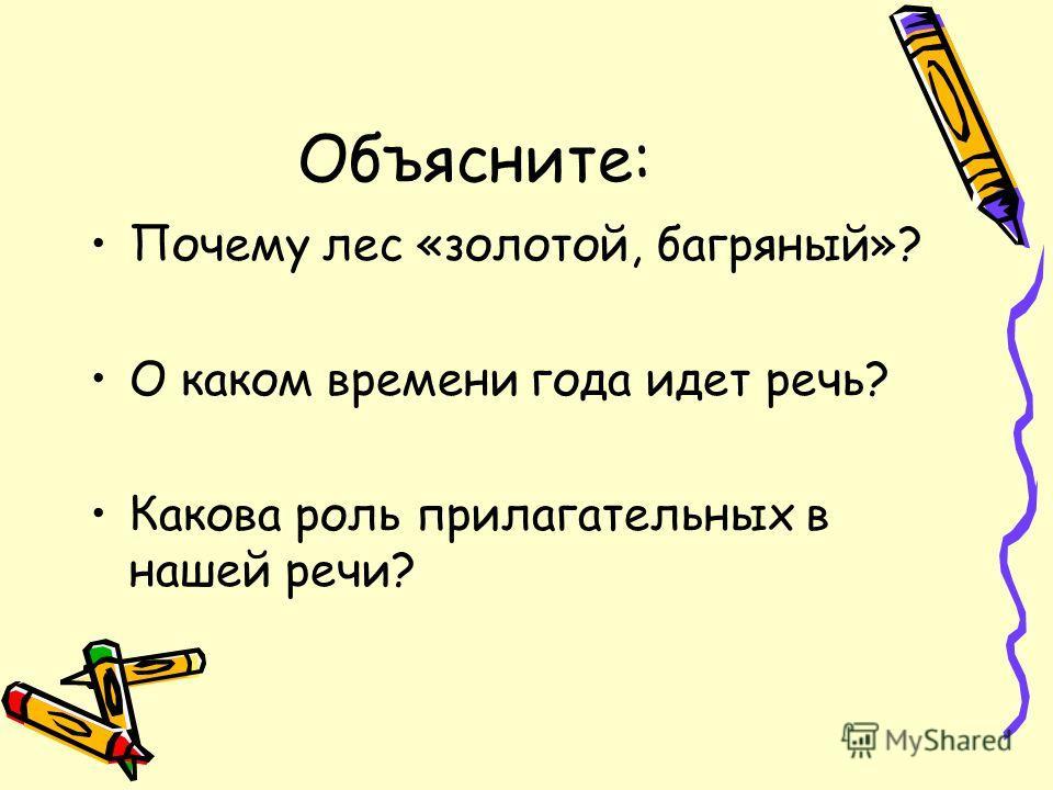 Объясните: Почему лес «золотой, багряный»? О каком времени года идет речь? Какова роль прилагательных в нашей речи?