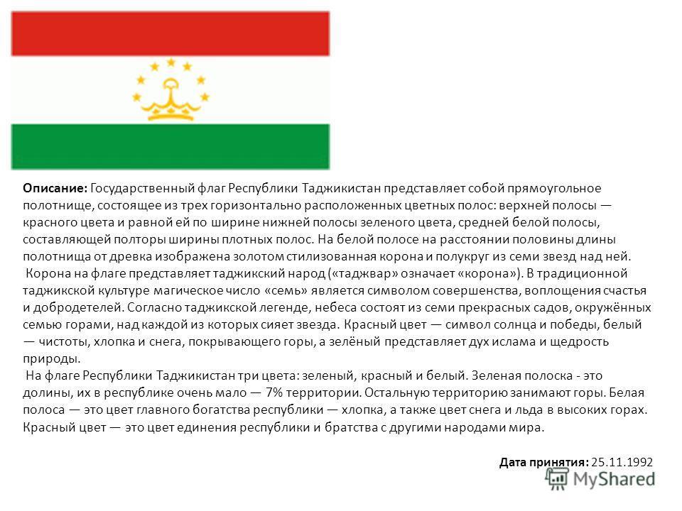 Описание: Государственный флаг Республики Таджикистан представляет собой прямоугольное полотнище, состоящее из трех горизонтально расположенных цветных полос: верхней полосы красного цвета и равной ей по ширине нижней полосы зеленого цвета, средней б