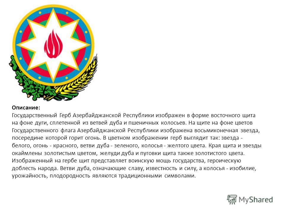 Описание: Государственный Герб Азербайджанской Республики изображен в форме восточного щита на фоне дуги, сплетенной из ветвей дуба и пшеничных колосьев. На щите на фоне цветов Государственного флага Азербайджанской Республики изображена восьмиконечн