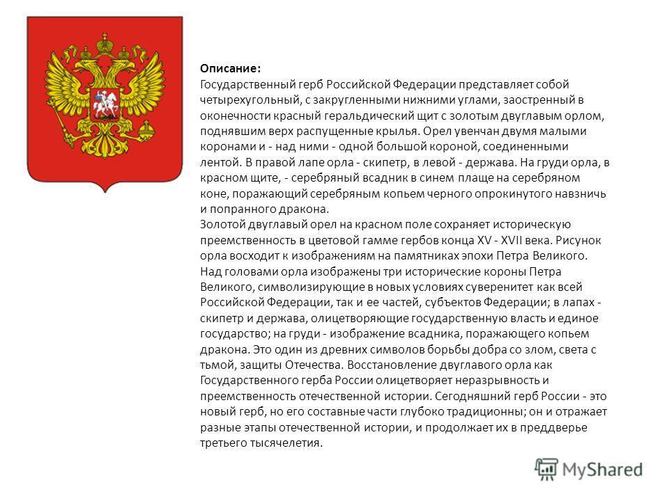 Описание: Государственный герб Российской Федерации представляет собой четырехугольный, с закругленными нижними углами, заостренный в оконечности красный геральдический щит с золотым двуглавым орлом, поднявшим верх распущенные крылья. Орел увенчан дв