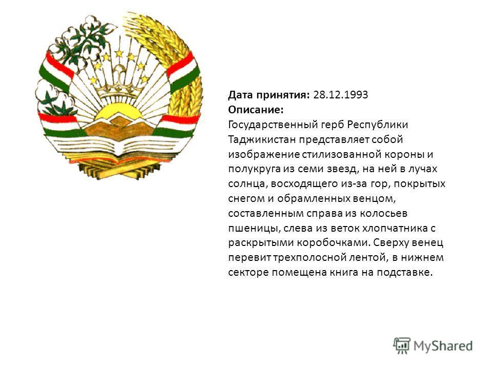 Дата принятия: 28.12.1993 Описание: Государственный герб Республики Таджикистан представляет собой изображение стилизованной короны и полукруга из семи звезд, на ней в лучах солнца, восходящего из-за гор, покрытых снегом и обрамленных венцом, составл