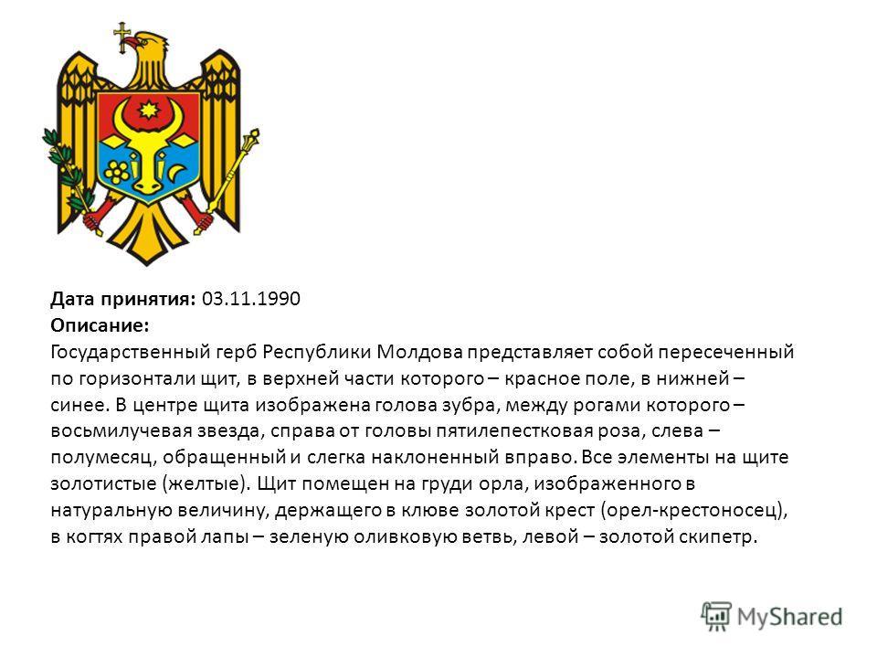 Дата принятия: 03.11.1990 Описание: Государственный герб Республики Молдова представляет собой пересеченный по горизонтали щит, в верхней части которого – красное поле, в нижней – синее. В центре щита изображена голова зубра, между рогами которого –