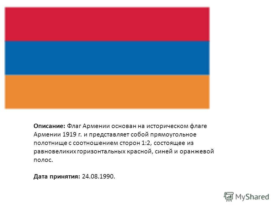 Описание: Флаг Армении основан на историческом флаге Армении 1919 г. и представляет собой прямоугольное полотнище с соотношением сторон 1:2, состоящее из равновеликих горизонтальных красной, синей и оранжевой полос. Дата принятия: 24.08.1990.
