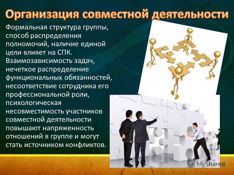 Формальная структура группы, способ распределения полномочий, наличие единой цели влияет на СПК. Взаимозависимость задач, нечеткое распределение функциональных обязанностей, несоответствие сотрудника его профессиональной роли, психологическая несовме