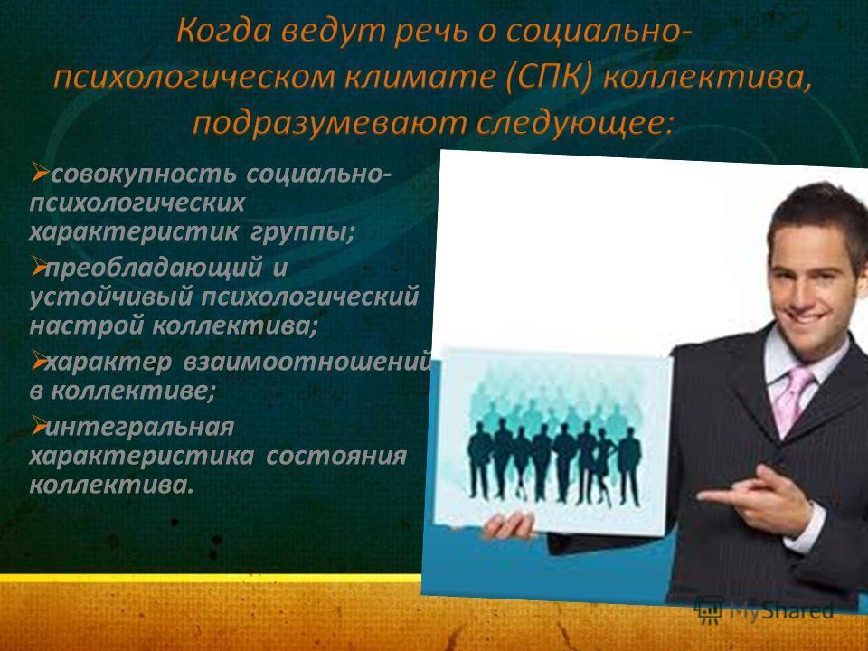 совокупность социально- психологических характеристик группы; преобладающий и устойчивый психологический настрой коллектива; характер взаимоотношений в коллективе; интегральная характеристика состояния коллектива.