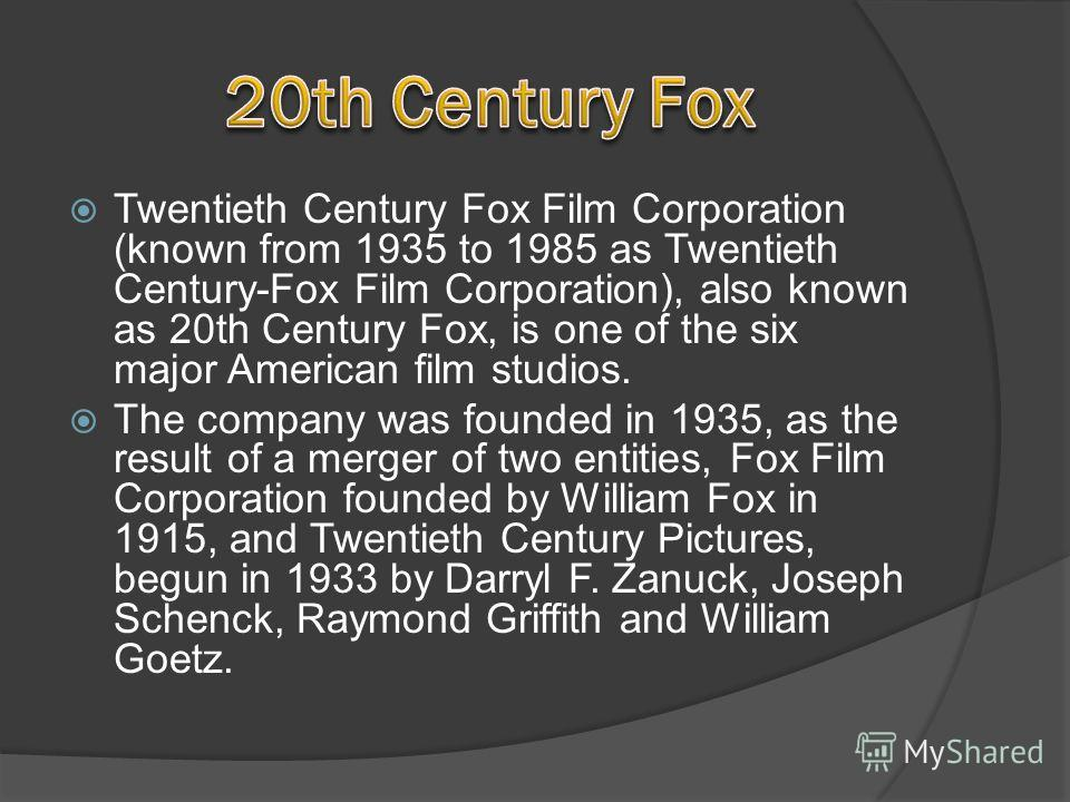 Twentieth Century Fox Film Corporation (known from 1935 to 1985 as Twentieth Century-Fox Film Corporation), also known as 20th Century Fox, is one of the six major American film studios. The company was founded in 1935, as the result of a merger of t