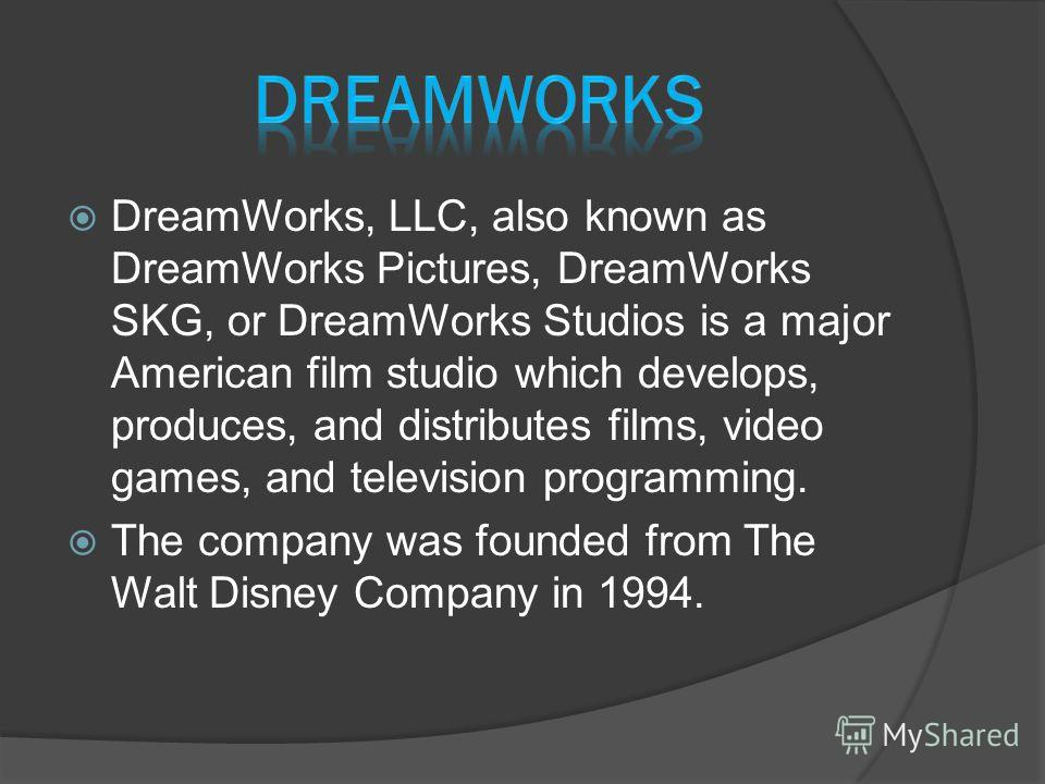 DreamWorks, LLC, also known as DreamWorks Pictures, DreamWorks SKG, or DreamWorks Studios is a major American film studio which develops, produces, and distributes films, video games, and television programming. The company was founded from The Walt