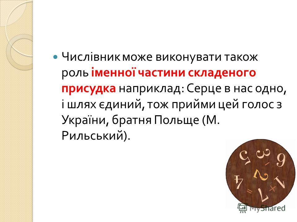 Числівник може виконувати також роль іменної частини складеного присудка наприклад : Серце в нас одно, і шлях єдиний, тож прийми цей голос з України, братня Польще ( М. Рильський ).