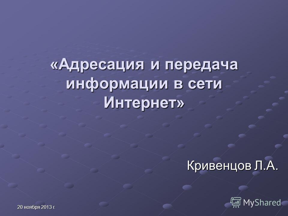 20 ноября 2013 г.20 ноября 2013 г.20 ноября 2013 г.20 ноября 2013 г. «Адресация и передача информации в сети Интернет» Кривенцов Л.А.