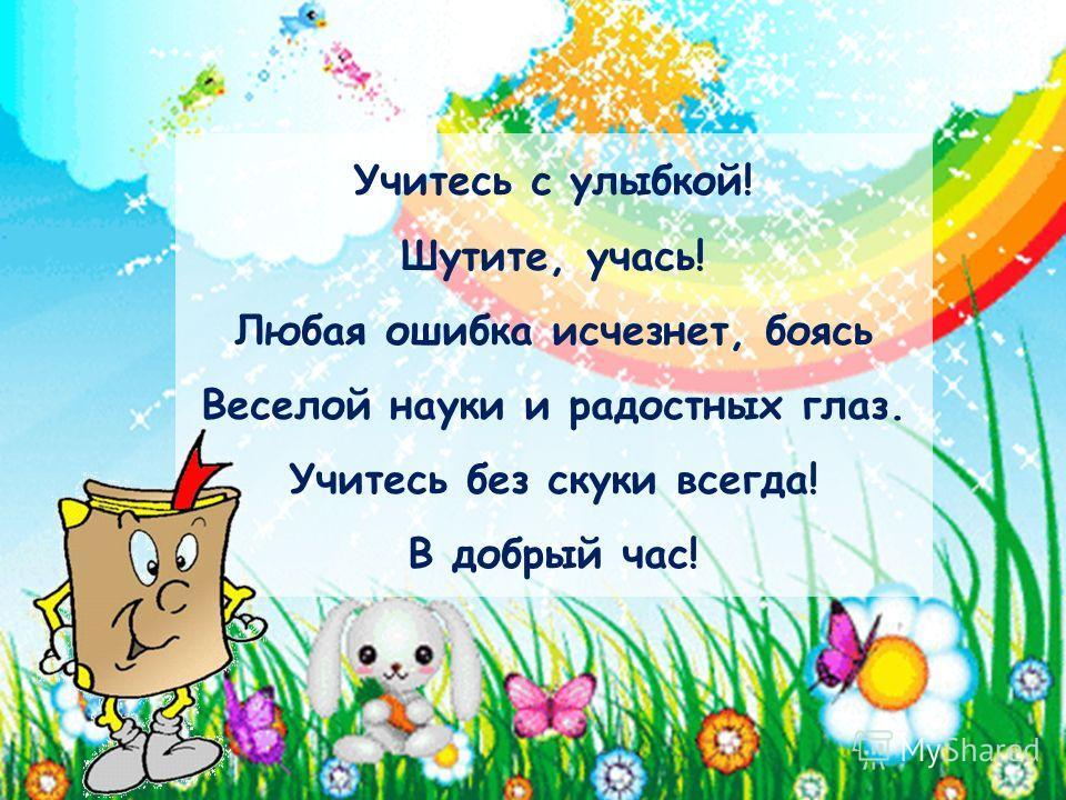 Учитесь с улыбкой! Шутите, учась! Любая ошибка исчезнет, боясь Веселой науки и радостных глаз. Учитесь без скуки всегда! В добрый час!