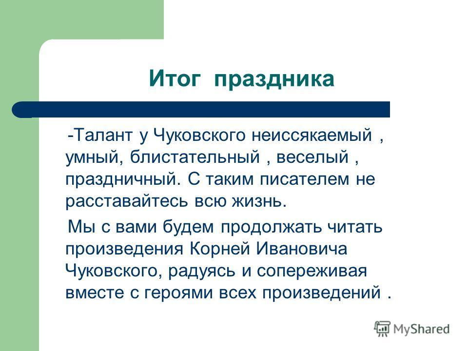 Итог праздника -Талант у Чуковского неиссякаемый, умный, блистательный, веселый, праздничный. С таким писателем не расставайтесь всю жизнь. Мы с вами будем продолжать читать произведения Корней Ивановича Чуковского, радуясь и сопереживая вместе с гер