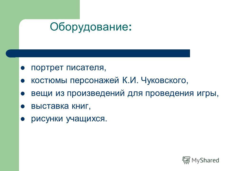Оборудование: портрет писателя, костюмы персонажей К.И. Чуковского, вещи из произведений для проведения игры, выставка книг, рисунки учащихся.